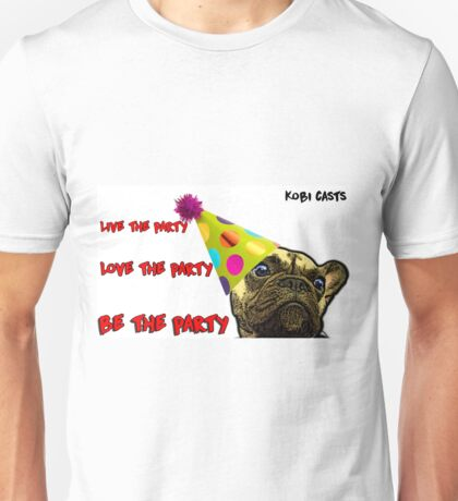 Kobi Casts - Live the party, Love the Party, BE THE PARTY! Unisex T-Shirt