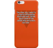 The other day' I went to a tourist information booth and said' 'Tell me about some of the people who were here last year'.  iPhone Case/Skin