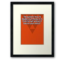 The quickest way to double your money is to fold it in half and put it back in your pocket. Framed Print