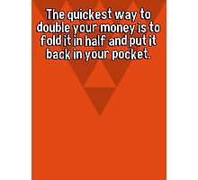 The quickest way to double your money is to fold it in half and put it back in your pocket. Photographic Print