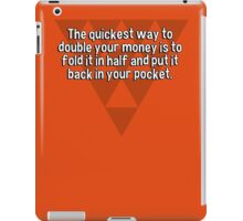 The quickest way to double your money is to fold it in half and put it back in your pocket. iPad Case/Skin