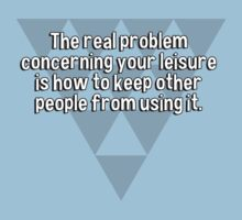 The real problem concerning your leisure is how to keep other people from using it. by margdbrown