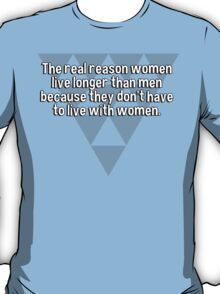 The real reason women live longer than men because they don't have to live with women.  T-Shirt