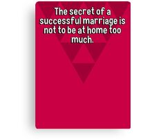 The secret of a successful marriage is not to be at home too much.   Canvas Print