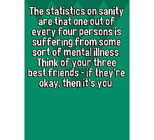 The statistics on sanity are that one out of every four persons is suffering from some sort of mental illness. Think of your three best friends - if they're okay' then it's you. Photographic Print