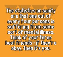 The statistics on sanity are that one out of every four persons is suffering from some sort of mental illness. Think of your three best friends - if they're okay' then it's you. by margdbrown