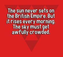 The sun never sets on the British Empire. But it rises every morning. The sky must get awfully crowded. T-Shirt