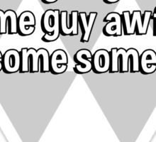 The survival of the fittest is going to make some guy awful lonesome some day. Sticker