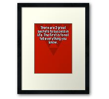 There are 2 great secrets to success in life. The first is to not tell everything you know. Framed Print
