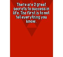 There are 2 great secrets to success in life. The first is to not tell everything you know. Photographic Print