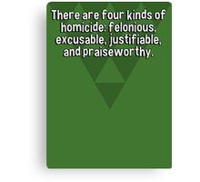 There are four kinds of homicide: felonious' excusable' justifiable' and praiseworthy. Canvas Print