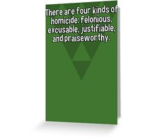 There are four kinds of homicide: felonious' excusable' justifiable' and praiseworthy. Greeting Card