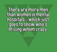 There are more men than women in mental hospitals... which just goes to show who's driving whom crazy. T-Shirt
