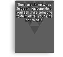 There are three ways to get things done: do it yourself' hire someone to do it' or tell your kids not to do it. Canvas Print