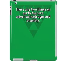 There are two things on earth that are universal: hydrogen and stupidity. iPad Case/Skin