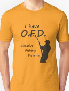 I have O.F.D, Obsessive Fishing Disorder T-Shirt