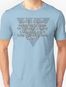 """There is a technical meteorological term for a sunny' warm day which follows two rainy days. It's called a """"Monday."""" T-Shirt"""