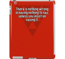 There is nothing wrong in having nothing to say' unless you insist on saying it. iPad Case/Skin