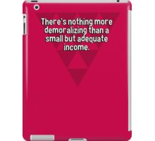 There's nothing more demoralizing than a small but adequate income. iPad Case/Skin