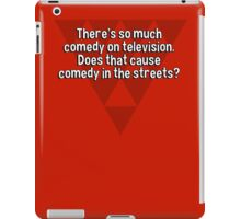There's so much comedy on television. Does that cause comedy in the streets? iPad Case/Skin