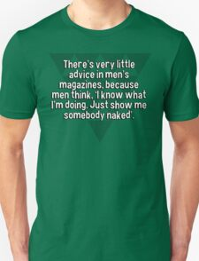There's very little advice in men's magazines' because men think' 'I know what I'm doing. Just show me somebody naked'. T-Shirt