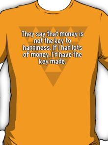 They say that money is not the key to happiness. If I had lots of money' I'd have the key made. T-Shirt