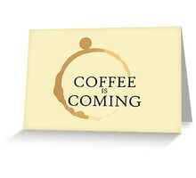 Coffee is Coming Greeting Card