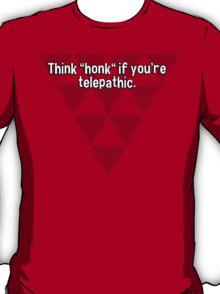 """Think """"honk"""" if you're telepathic. T-Shirt"""