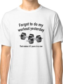 Forgot To Do My Workout Yesterday Classic T-Shirt