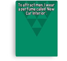 To attract men' I wear a perfume called 'New Car Interior'.   Canvas Print