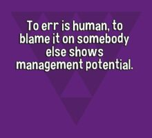To err is human' to blame it on somebody else shows management potential. by margdbrown