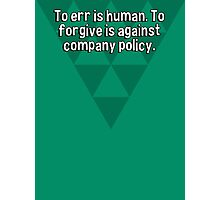 To err is human. To forgive is against company policy. Photographic Print