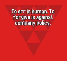To err is human. To forgive is against company policy. by margdbrown