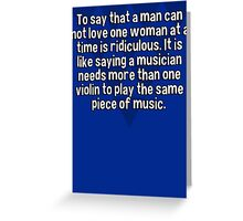 To say that a man can not love one woman at a time is ridiculous. It is like saying a musician needs more than one violin to play the same piece of music. Greeting Card