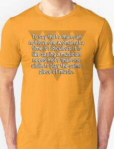 To say that a man can not love one woman at a time is ridiculous. It is like saying a musician needs more than one violin to play the same piece of music. T-Shirt