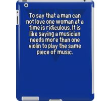 To say that a man can not love one woman at a time is ridiculous. It is like saying a musician needs more than one violin to play the same piece of music. iPad Case/Skin