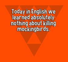 Today in English we learned absolutely nothing about killing mockingbirds. by margdbrown