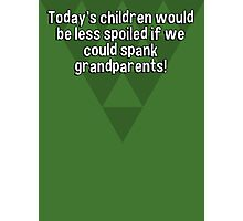 Today's children would be less spoiled if we could spank grandparents! Photographic Print