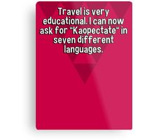 """Travel is very educational. I can now ask for """"Kaopectate"""" in seven different languages. Metal Print"""
