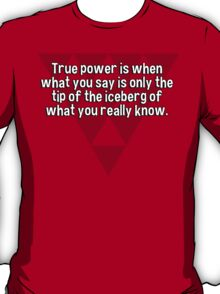 True power is when what you say is only the tip of the iceberg of what you really know. T-Shirt