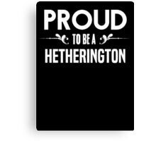 Proud to be a Hetherington. Show your pride if your last name or surname is Hetherington Canvas Print