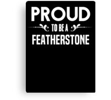 Proud to be a Featherstone. Show your pride if your last name or surname is Featherstone Canvas Print