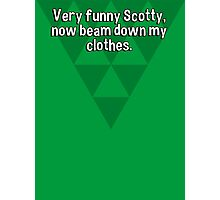 Very funny Scotty' now beam down my clothes. Photographic Print