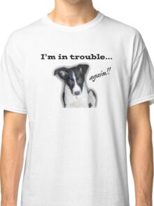 I'm in Trouble... Again!!! Classic T-Shirt