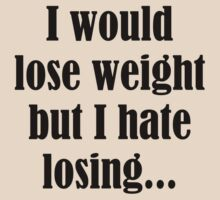 I Would Lose Weight But I Hate Losing by AmazingVision