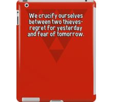 We crucify ourselves between two thieves- regret for yesterday and fear of tomorrow. iPad Case/Skin