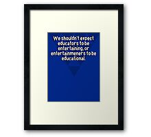 We shouldn't expect educators to be entertaining' or entertainmeners to be educational. Framed Print