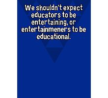 We shouldn't expect educators to be entertaining' or entertainmeners to be educational. Photographic Print