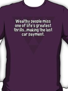 Wealthy people miss one of life's greatest thrills...making the last car payment. T-Shirt
