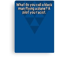 What do you call a black man flying a plane? A pilot you racist.  Canvas Print